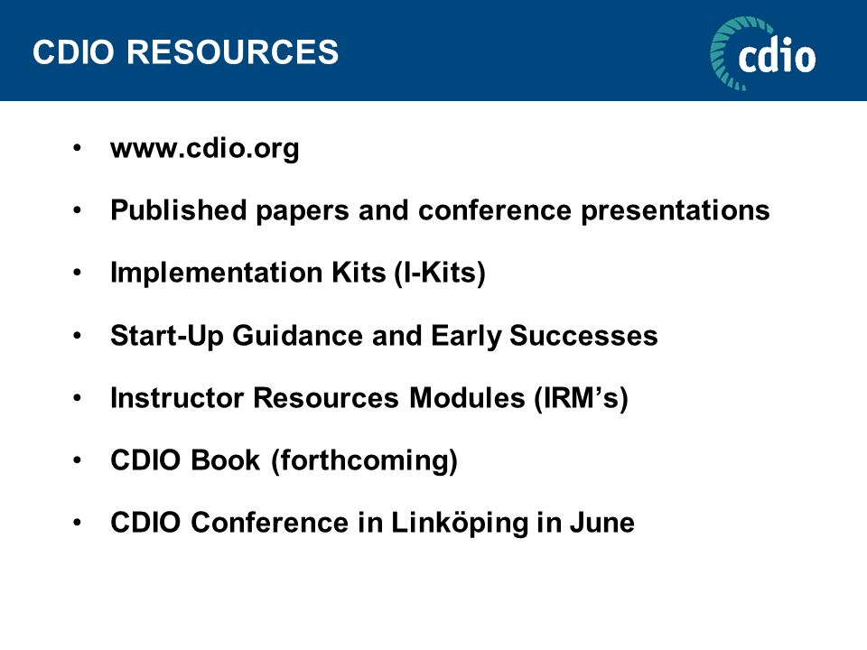 CDIO RESOURCES www.cdio.org Published papers and conference presentations Implementation Kits (I-Kits) Start-Up Guidance and Early Successes Instructo