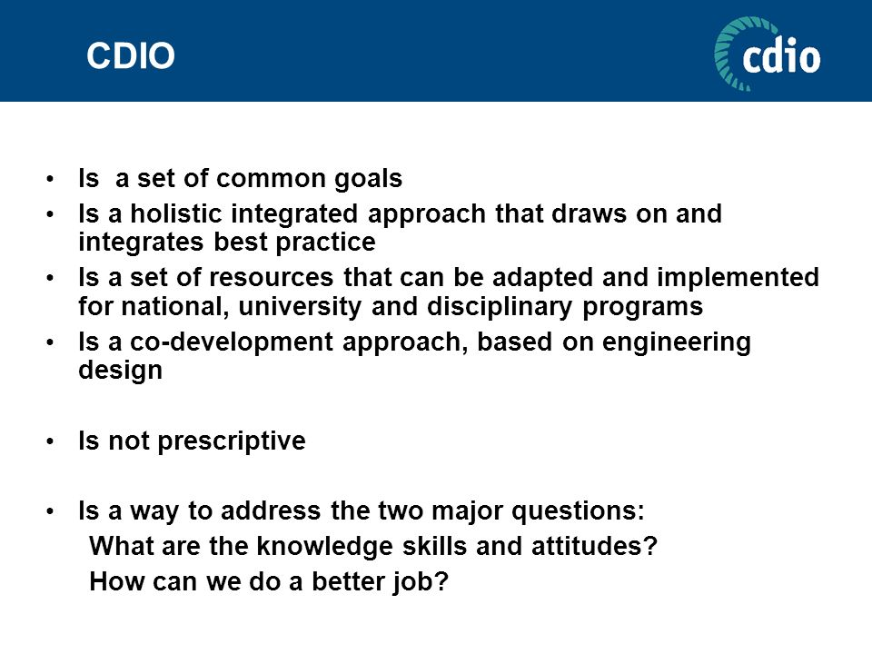 CDIO Is a set of common goals Is a holistic integrated approach that draws on and integrates best practice Is a set of resources that can be adapted a