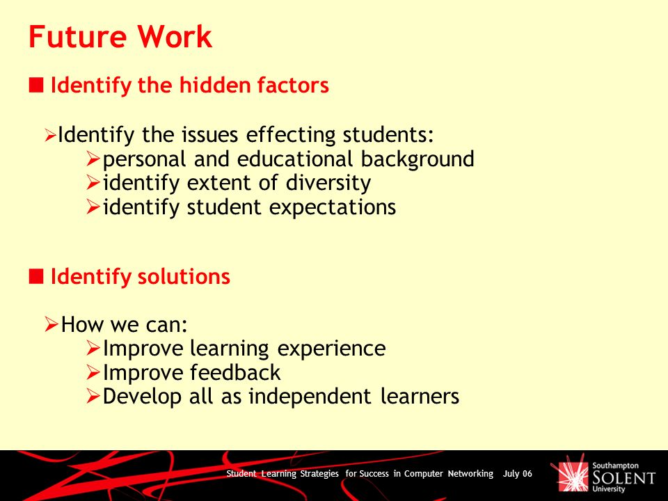 Student Learning Strategies for Success in Computer Networking July 06 Future Work Identify the hidden factors Identify the issues effecting students: personal and educational background identify extent of diversity identify student expectations Identify solutions How we can: Improve learning experience Improve feedback Develop all as independent learners