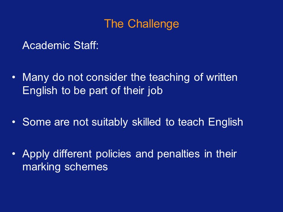The Challenge Academic Staff: Many do not consider the teaching of written English to be part of their job Some are not suitably skilled to teach Engl