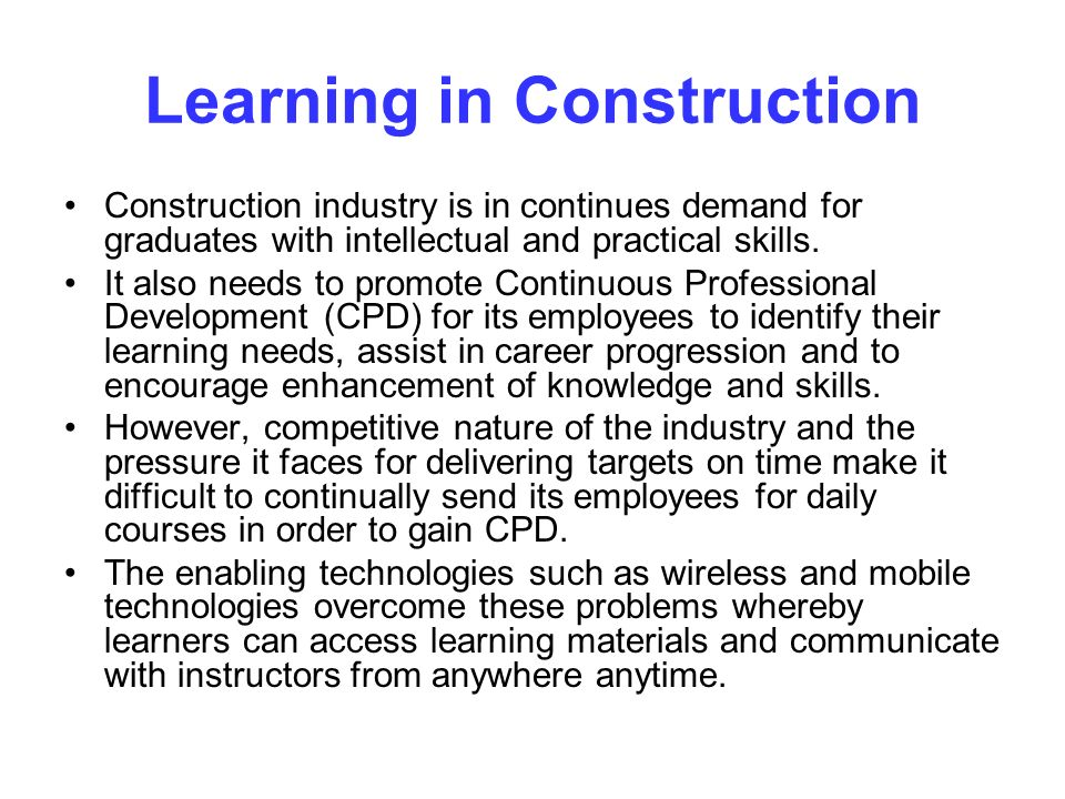 Learning in Construction Construction industry is in continues demand for graduates with intellectual and practical skills.