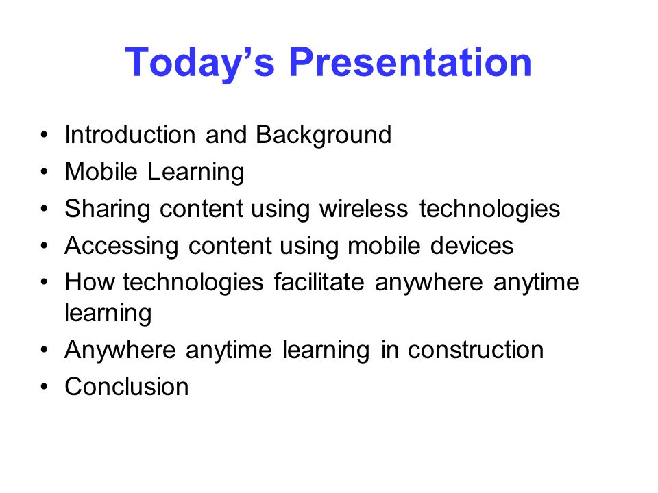 Todays Presentation Introduction and Background Mobile Learning Sharing content using wireless technologies Accessing content using mobile devices How technologies facilitate anywhere anytime learning Anywhere anytime learning in construction Conclusion