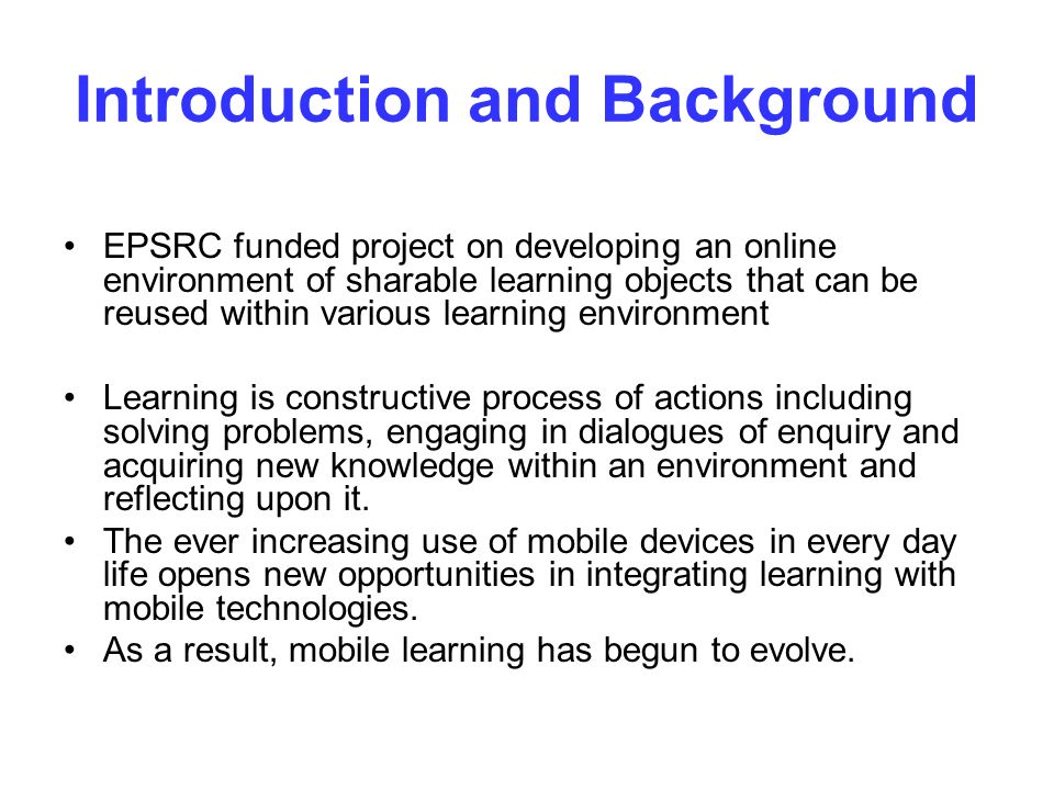 Introduction and Background EPSRC funded project on developing an online environment of sharable learning objects that can be reused within various learning environment Learning is constructive process of actions including solving problems, engaging in dialogues of enquiry and acquiring new knowledge within an environment and reflecting upon it.