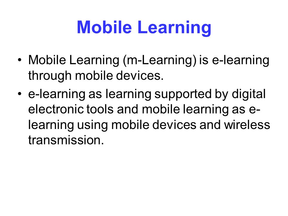 Mobile Learning Mobile Learning (m-Learning) is e-learning through mobile devices.