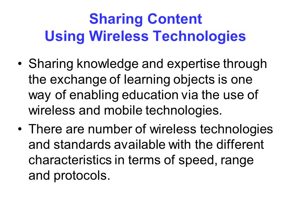 Sharing Content Using Wireless Technologies Sharing knowledge and expertise through the exchange of learning objects is one way of enabling education via the use of wireless and mobile technologies.
