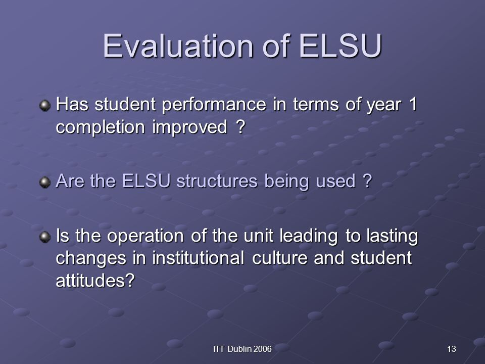 13ITT Dublin 2006 Evaluation of ELSU Has student performance in terms of year 1 completion improved ? Are the ELSU structures being used ? Is the oper
