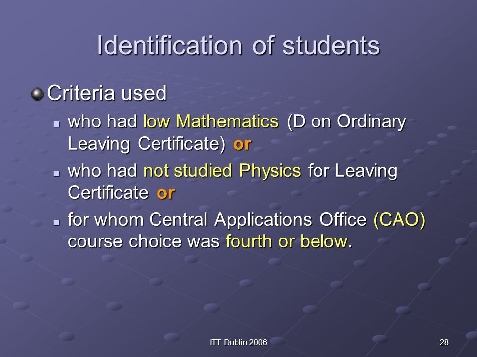 28ITT Dublin 2006 Identification of students Criteria used who had low Mathematics (D on Ordinary Leaving Certificate) or who had low Mathematics (D on Ordinary Leaving Certificate) or who had not studied Physics for Leaving Certificate or who had not studied Physics for Leaving Certificate or for whom Central Applications Office (CAO) course choice was fourth or below.