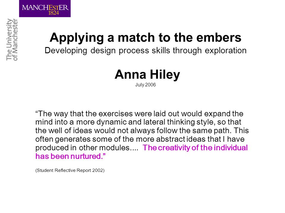 Applying a match to the embers Developing design process skills through exploration Anna Hiley July 2006 The way that the exercises were laid out would expand the mind into a more dynamic and lateral thinking style, so that the well of ideas would not always follow the same path.