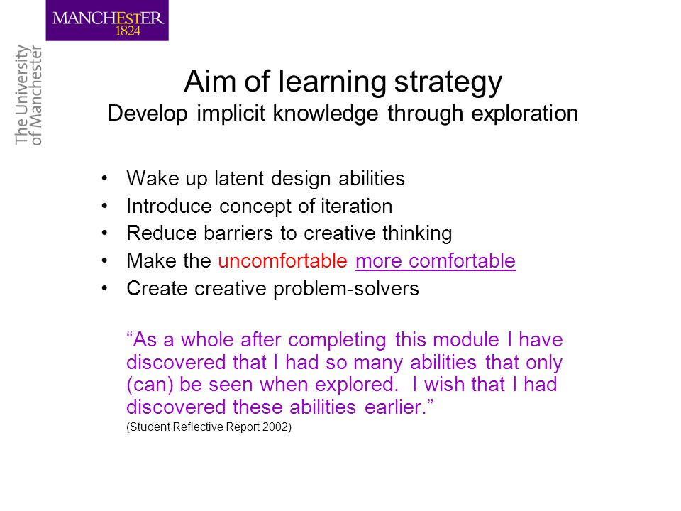 Aim of learning strategy Develop implicit knowledge through exploration Wake up latent design abilities Introduce concept of iteration Reduce barriers to creative thinking Make the uncomfortable more comfortable Create creative problem-solvers As a whole after completing this module I have discovered that I had so many abilities that only (can) be seen when explored.