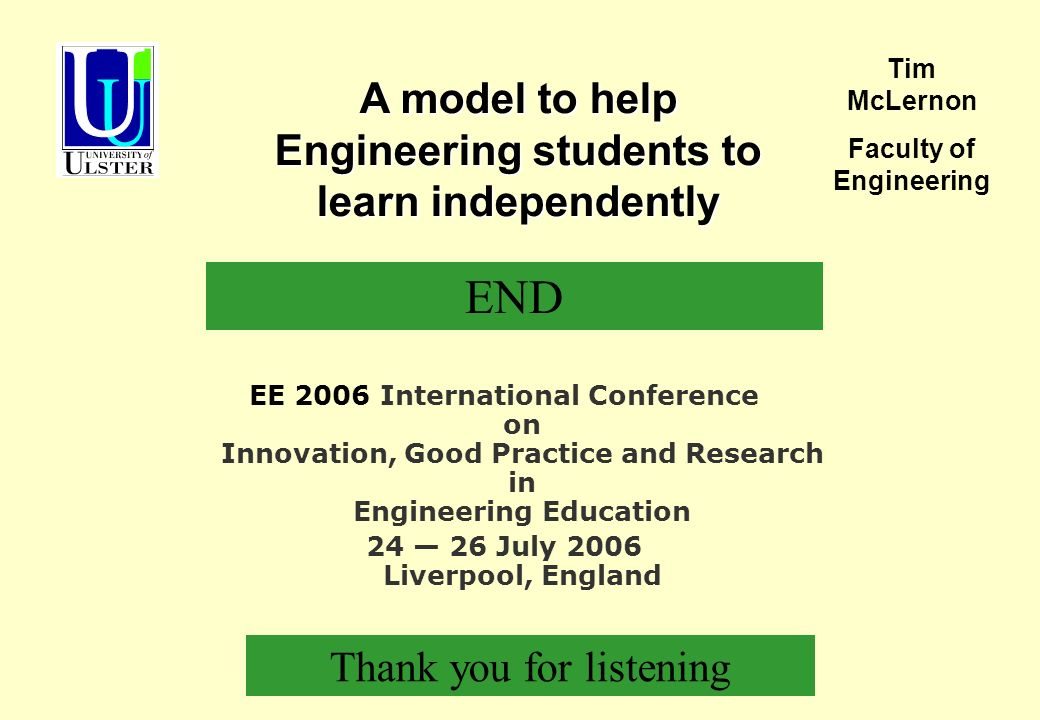 EE 2006 International Conference on Innovation, Good Practice and Research in Engineering Education 24 26 July 2006 Liverpool, England A model to help Engineering students to learn independently Tim McLernon Faculty of Engineering END Thank you for listening