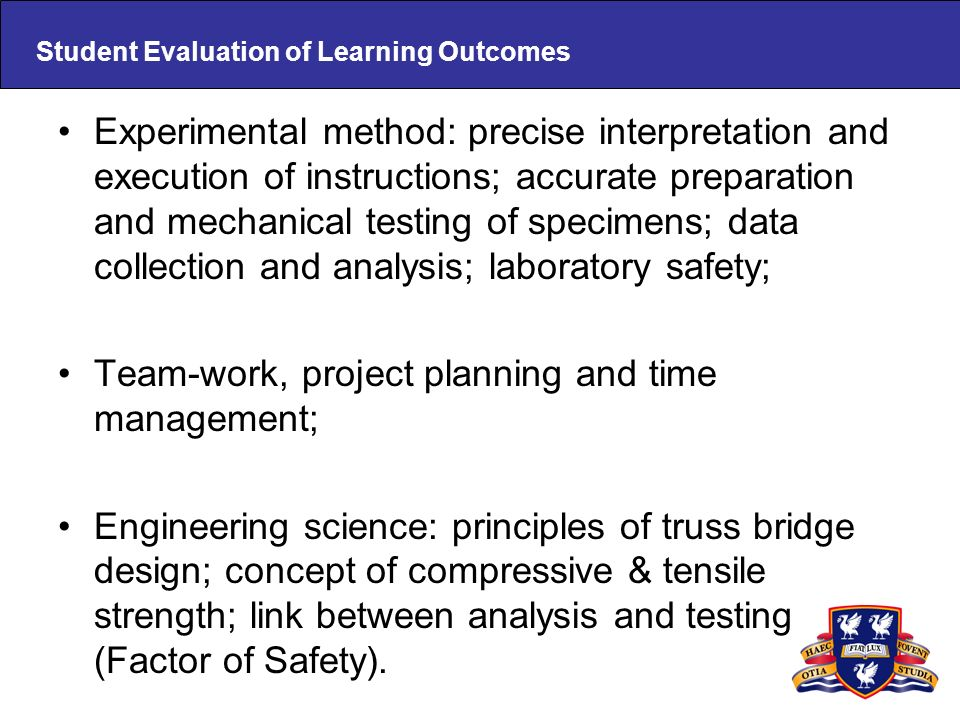 Student Evaluation of Learning Outcomes Experimental method: precise interpretation and execution of instructions; accurate preparation and mechanical testing of specimens; data collection and analysis; laboratory safety; Team-work, project planning and time management; Engineering science: principles of truss bridge design; concept of compressive & tensile strength; link between analysis and testing (Factor of Safety).
