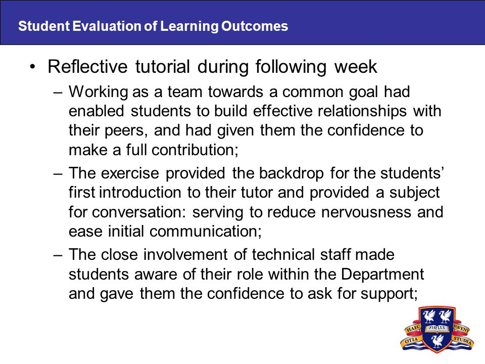 Student Evaluation of Learning Outcomes Reflective tutorial during following week –Working as a team towards a common goal had enabled students to build effective relationships with their peers, and had given them the confidence to make a full contribution; –The exercise provided the backdrop for the students first introduction to their tutor and provided a subject for conversation: serving to reduce nervousness and ease initial communication; –The close involvement of technical staff made students aware of their role within the Department and gave them the confidence to ask for support;