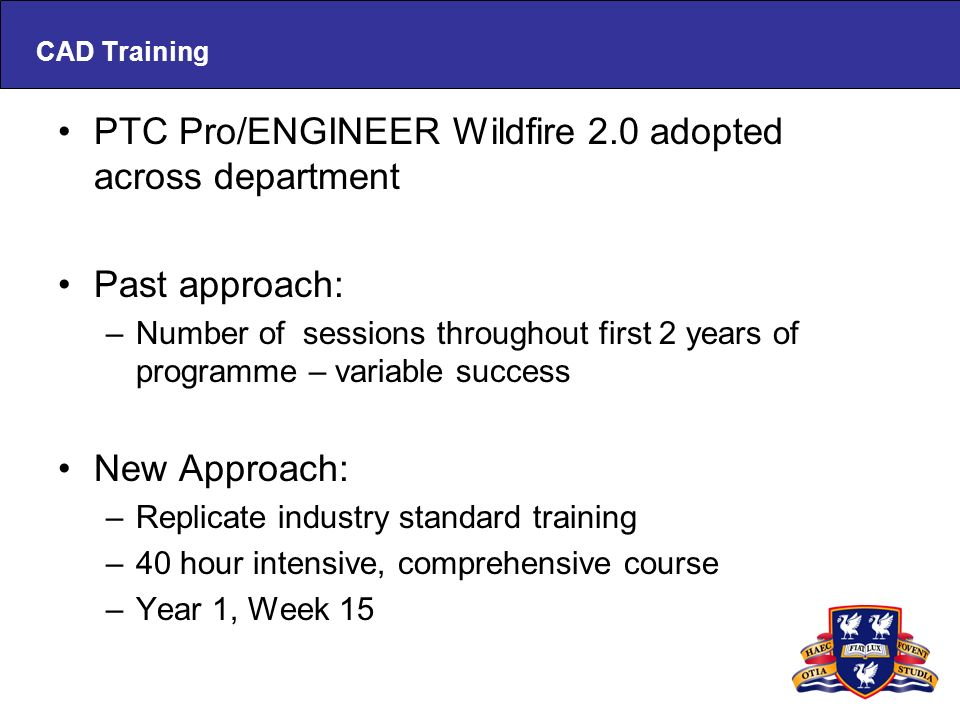 CAD Training PTC Pro/ENGINEER Wildfire 2.0 adopted across department Past approach: –Number of sessions throughout first 2 years of programme – variable success New Approach: –Replicate industry standard training –40 hour intensive, comprehensive course –Year 1, Week 15