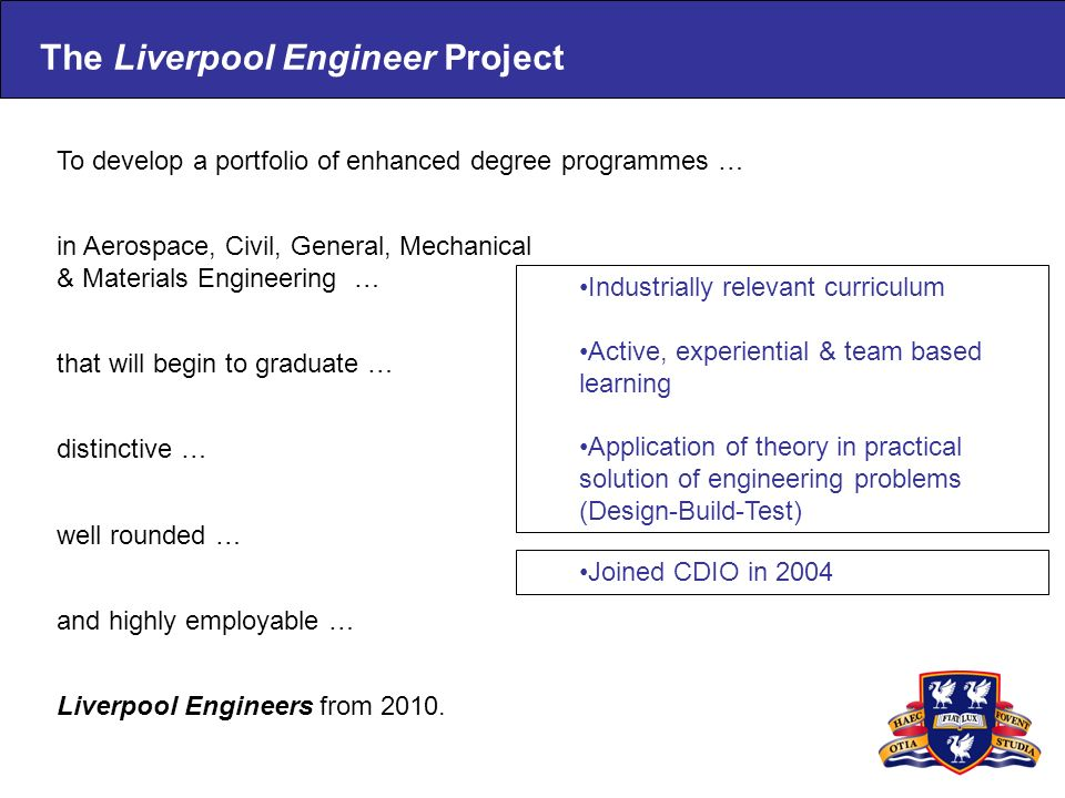 The Liverpool Engineer Project To develop a portfolio of enhanced degree programmes … distinctive … well rounded … and highly employable … Liverpool E