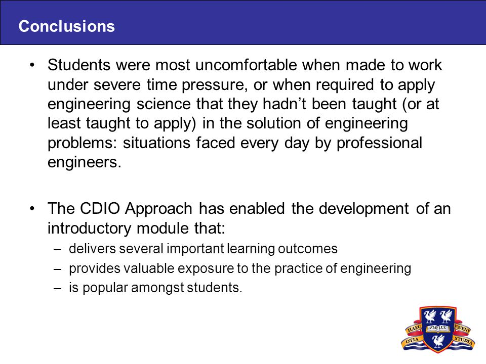 Conclusions Students were most uncomfortable when made to work under severe time pressure, or when required to apply engineering science that they hadnt been taught (or at least taught to apply) in the solution of engineering problems: situations faced every day by professional engineers.