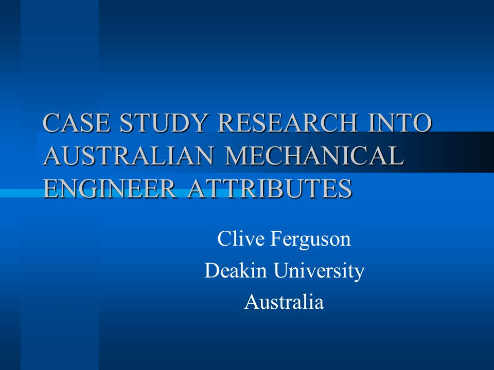 CASE STUDY RESEARCH INTO AUSTRALIAN MECHANICAL ENGINEER ATTRIBUTES Clive Ferguson Deakin University Australia