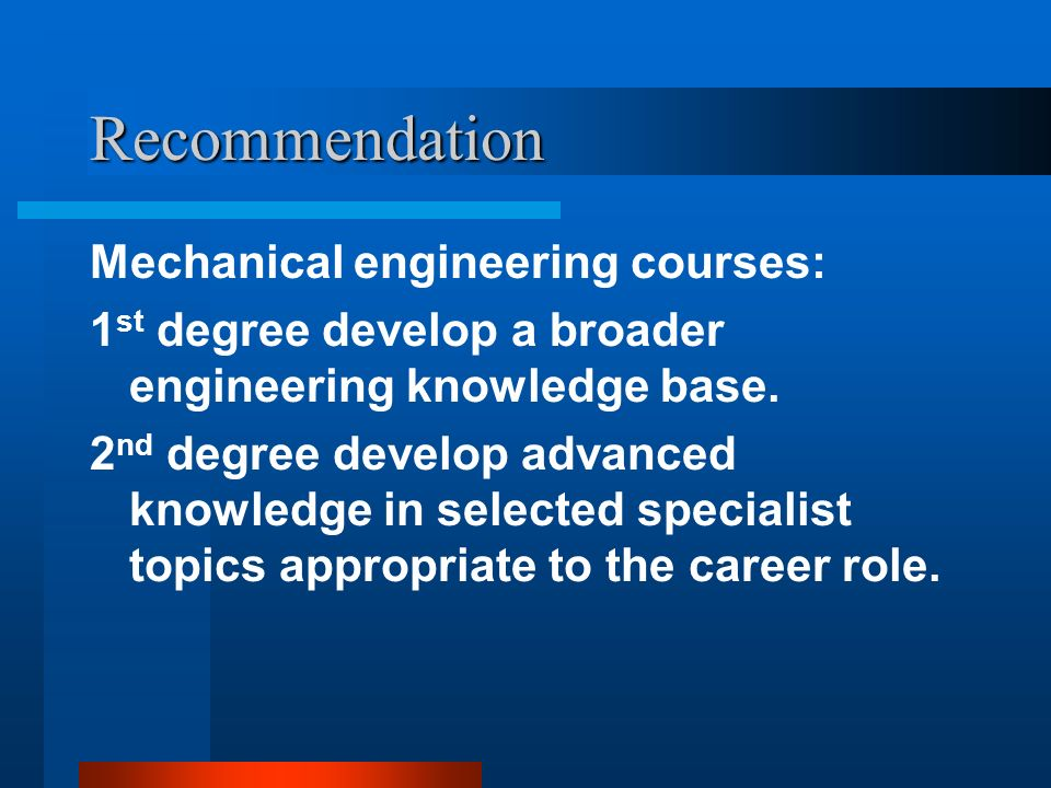 Recommendation Mechanical engineering courses: 1 st degree develop a broader engineering knowledge base.
