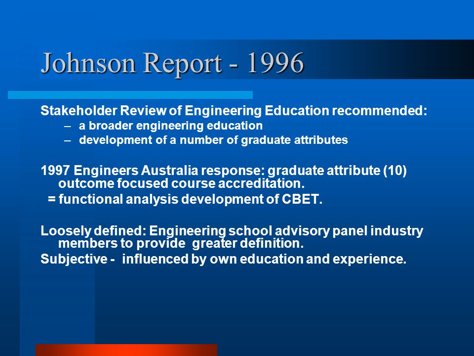 Johnson Report - 1996 Stakeholder Review of Engineering Education recommended: –a broader engineering education –development of a number of graduate attributes 1997 Engineers Australia response: graduate attribute (10) outcome focused course accreditation.