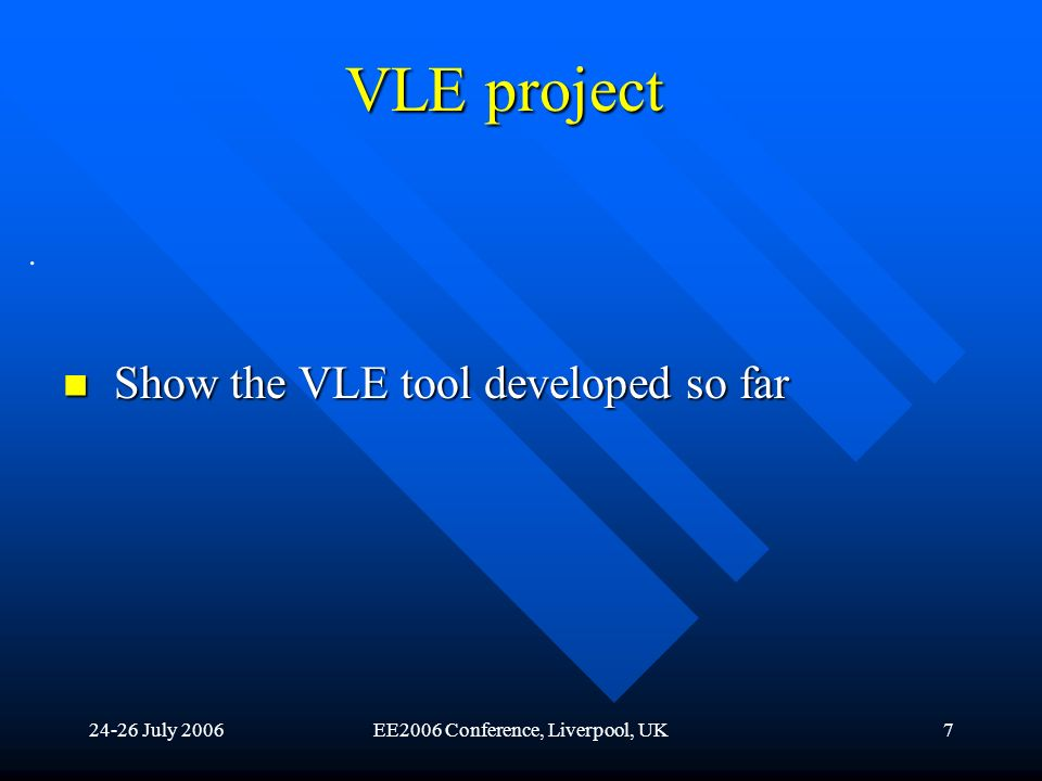 24-26 July 2006EE2006 Conference, Liverpool, UK7 VLE project Show the VLE tool developed so far Show the VLE tool developed so far.