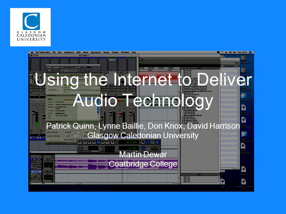 Using the Internet to Deliver Audio Technology Patrick Quinn, Lynne Baillie, Don Knox, David Harrison Glasgow Caledonian University Martin Dewar Coatbridge College