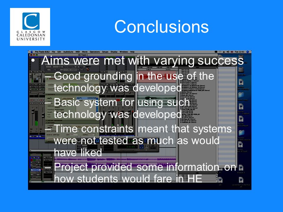 Conclusions Aims were met with varying success –Good grounding in the use of the technology was developed –Basic system for using such technology was developed –Time constraints meant that systems were not tested as much as would have liked –Project provided some information on how students would fare in HE