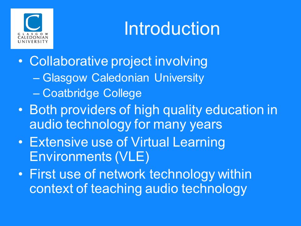 Introduction Collaborative project involving –Glasgow Caledonian University –Coatbridge College Both providers of high quality education in audio technology for many years Extensive use of Virtual Learning Environments (VLE) First use of network technology within context of teaching audio technology