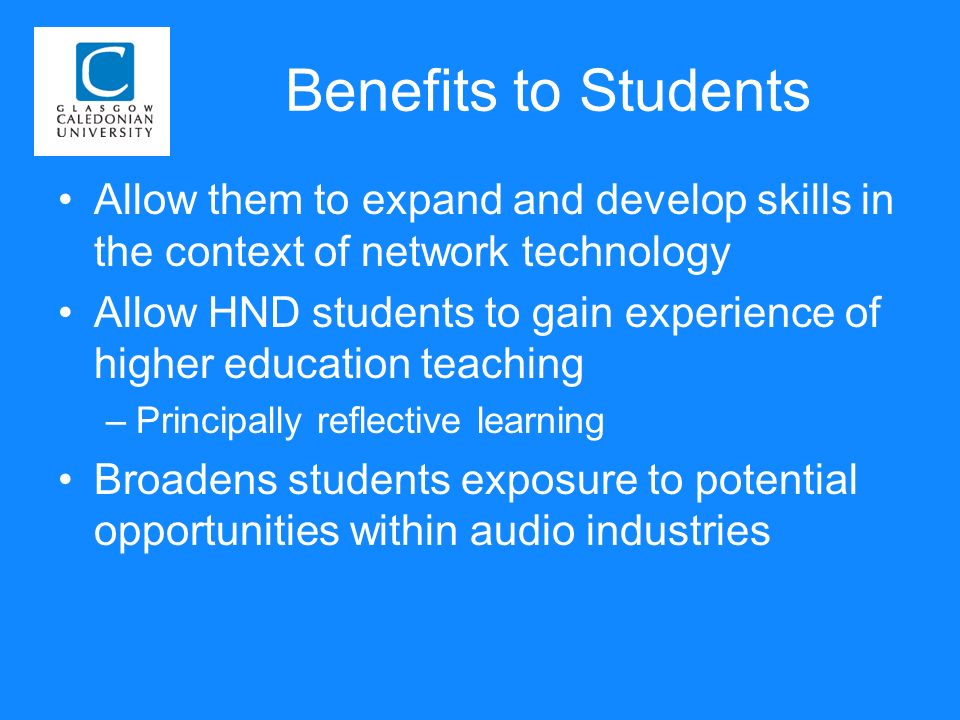 Benefits to Students Allow them to expand and develop skills in the context of network technology Allow HND students to gain experience of higher education teaching –Principally reflective learning Broadens students exposure to potential opportunities within audio industries