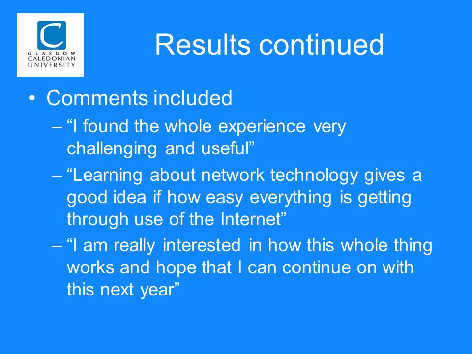 Results continued Comments included –I found the whole experience very challenging and useful –Learning about network technology gives a good idea if how easy everything is getting through use of the Internet –I am really interested in how this whole thing works and hope that I can continue on with this next year