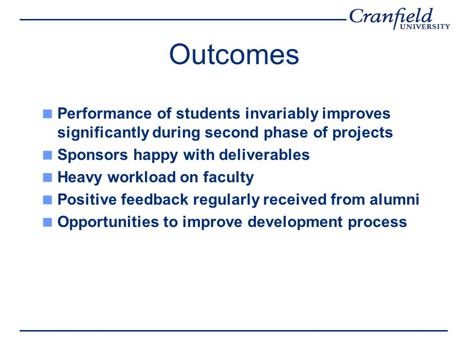 Outcomes Performance of students invariably improves significantly during second phase of projects Sponsors happy with deliverables Heavy workload on faculty Positive feedback regularly received from alumni Opportunities to improve development process
