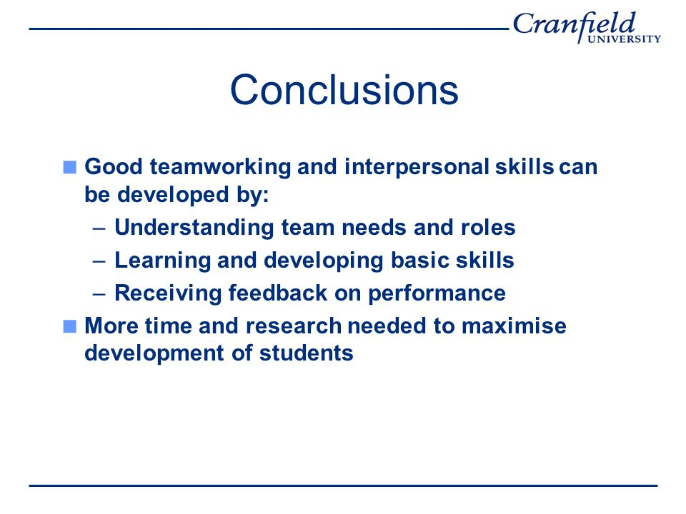 Conclusions Good teamworking and interpersonal skills can be developed by: –Understanding team needs and roles –Learning and developing basic skills –Receiving feedback on performance More time and research needed to maximise development of students