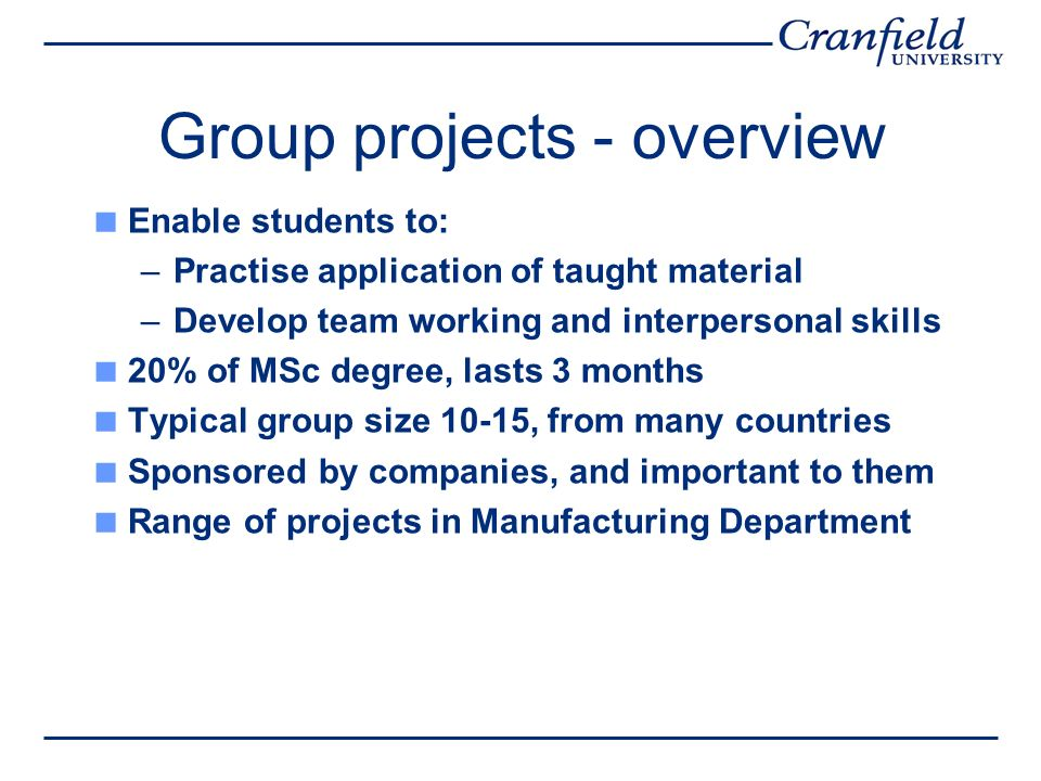 Group projects - overview Enable students to: –Practise application of taught material –Develop team working and interpersonal skills 20% of MSc degree, lasts 3 months Typical group size 10-15, from many countries Sponsored by companies, and important to them Range of projects in Manufacturing Department