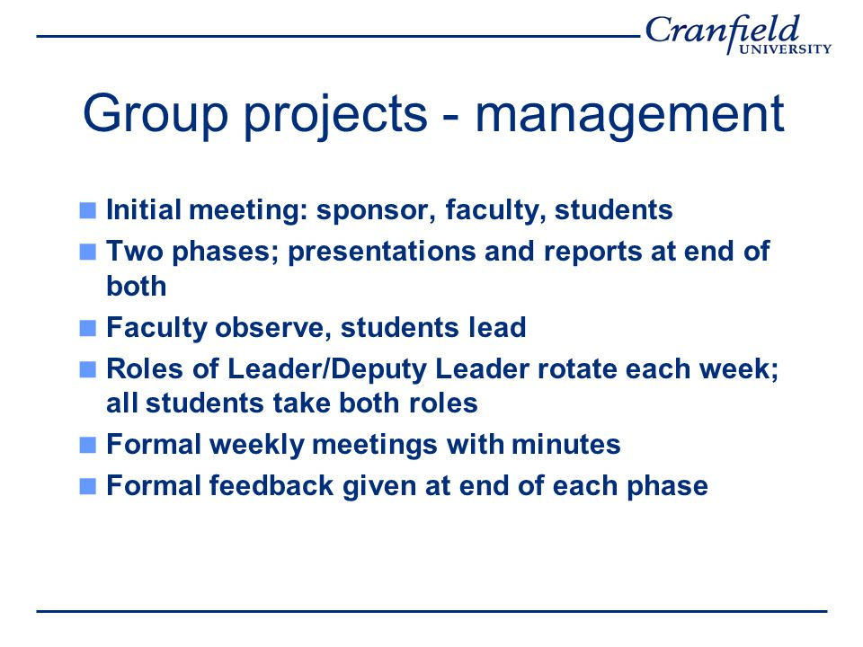 Group projects - management Initial meeting: sponsor, faculty, students Two phases; presentations and reports at end of both Faculty observe, students lead Roles of Leader/Deputy Leader rotate each week; all students take both roles Formal weekly meetings with minutes Formal feedback given at end of each phase