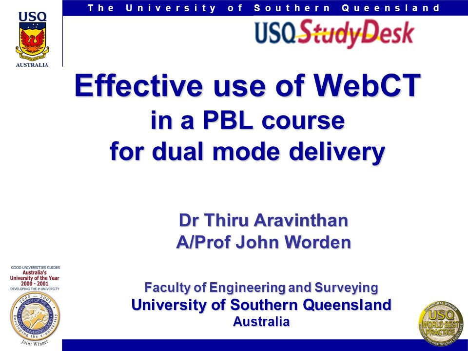 T h e U n i v e r s i t y o f S o u t h e r n Q u e e n s l a n d www.usq.edu.au Effective use of WebCT in a PBL course for dual mode delivery Dr Thiru Aravinthan A/Prof John Worden Faculty of Engineering and Surveying University of Southern Queensland Australia