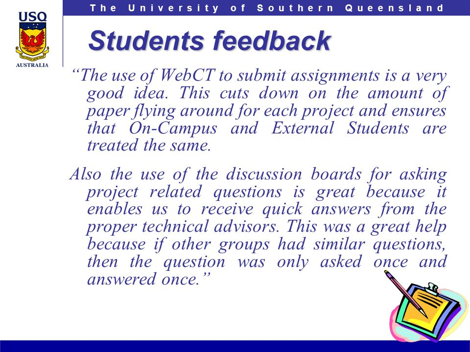 T h e U n i v e r s i t y o f S o u t h e r n Q u e e n s l a n d Students feedback The use of WebCT to submit assignments is a very good idea.