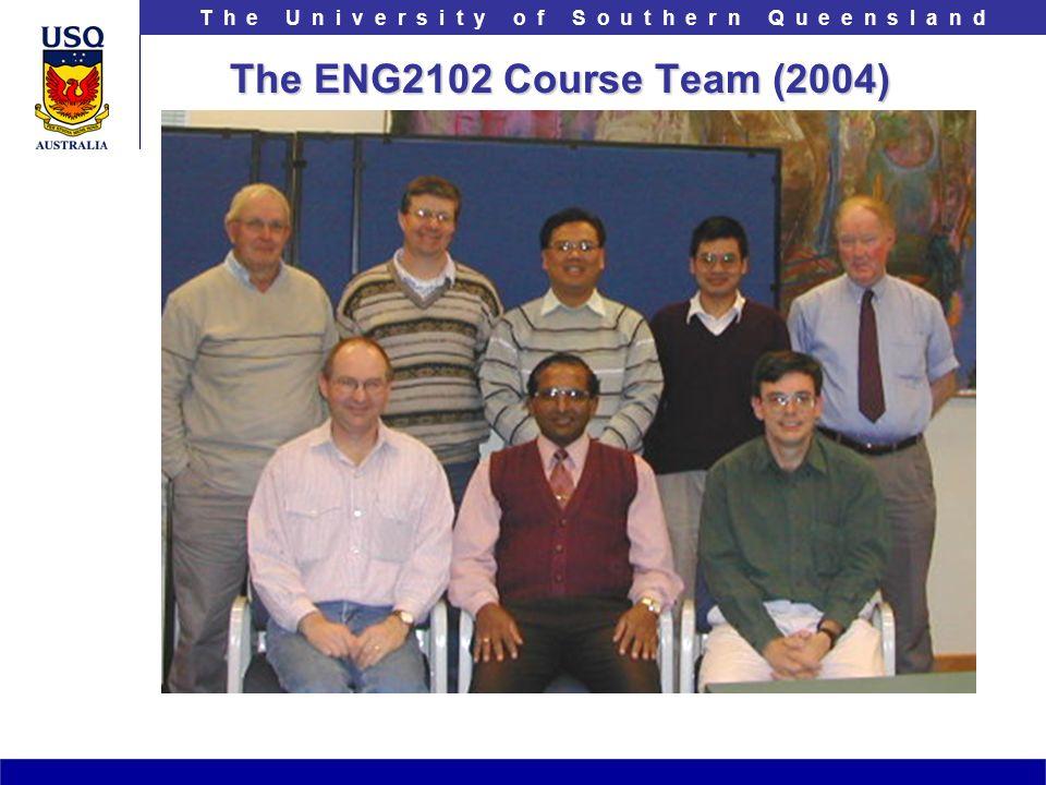 T h e U n i v e r s i t y o f S o u t h e r n Q u e e n s l a n d The ENG2102 Course Team (2004)