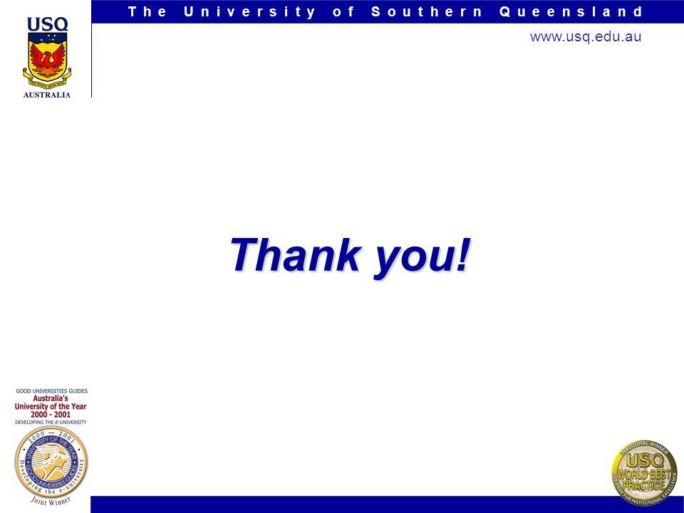 T h e U n i v e r s i t y o f S o u t h e r n Q u e e n s l a n d www.usq.edu.au Thank you!