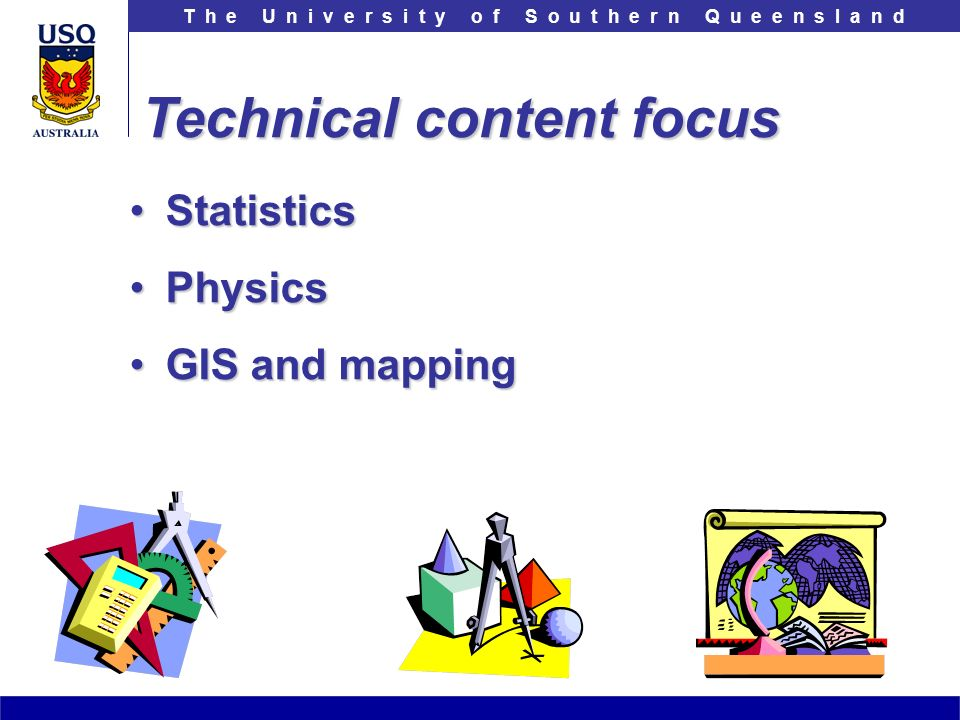T h e U n i v e r s i t y o f S o u t h e r n Q u e e n s l a n d StatisticsStatistics PhysicsPhysics GIS and mappingGIS and mapping Technical content