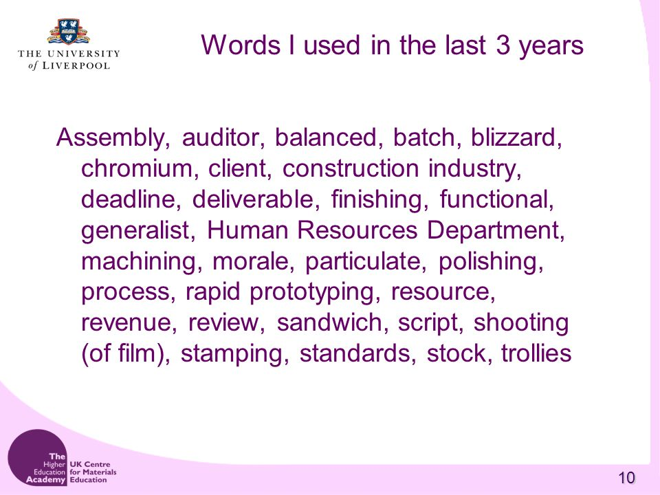 10 Words I used in the last 3 years Assembly, auditor, balanced, batch, blizzard, chromium, client, construction industry, deadline, deliverable, finishing, functional, generalist, Human Resources Department, machining, morale, particulate, polishing, process, rapid prototyping, resource, revenue, review, sandwich, script, shooting (of film), stamping, standards, stock, trollies