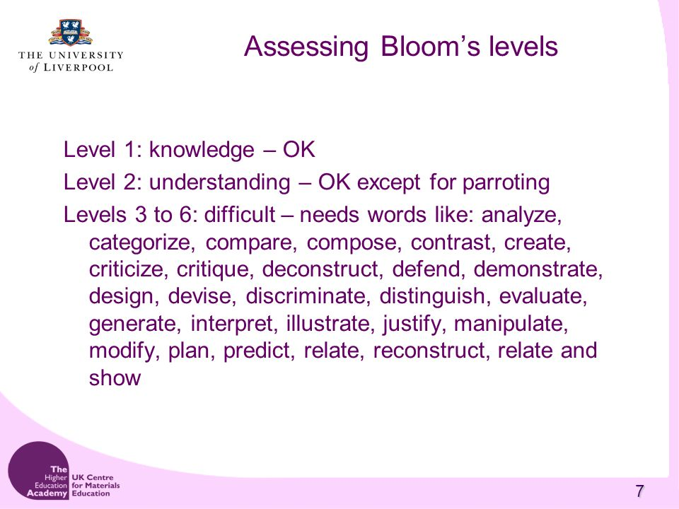 7 Assessing Blooms levels Level 1: knowledge – OK Level 2: understanding – OK except for parroting Levels 3 to 6: difficult – needs words like: analyze, categorize, compare, compose, contrast, create, criticize, critique, deconstruct, defend, demonstrate, design, devise, discriminate, distinguish, evaluate, generate, interpret, illustrate, justify, manipulate, modify, plan, predict, relate, reconstruct, relate and show