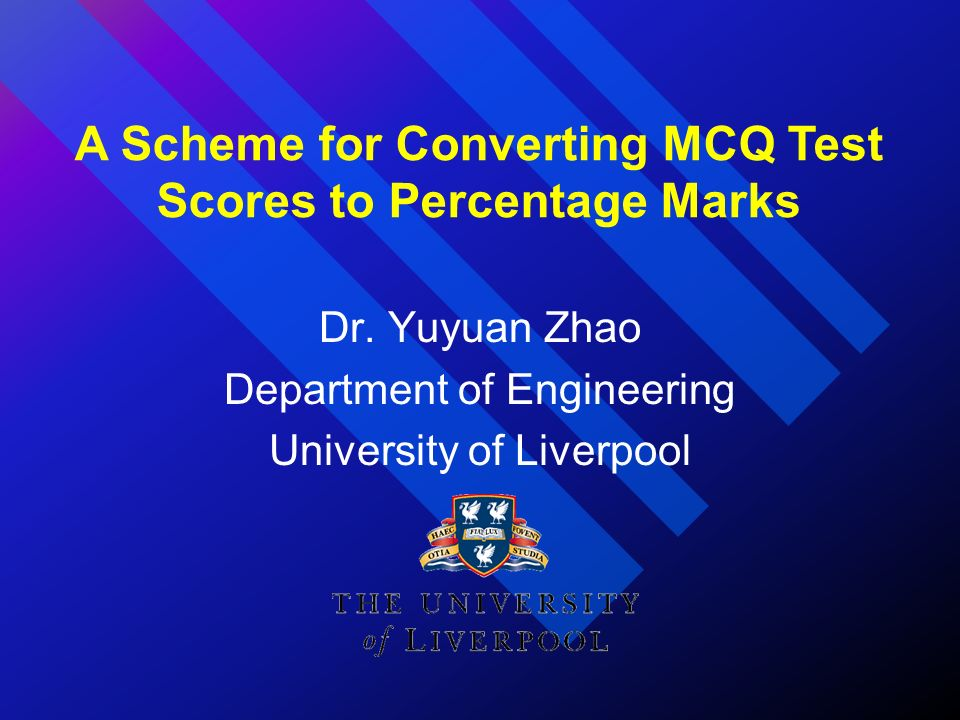 Dr. Yuyuan Zhao Department of Engineering University of Liverpool A Scheme for Converting MCQ Test Scores to Percentage Marks