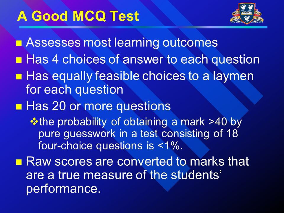 A Good MCQ Test Assesses most learning outcomes Has 4 choices of answer to each question Has equally feasible choices to a laymen for each question Has 20 or more questions the probability of obtaining a mark >40 by pure guesswork in a test consisting of 18 four-choice questions is <1%.