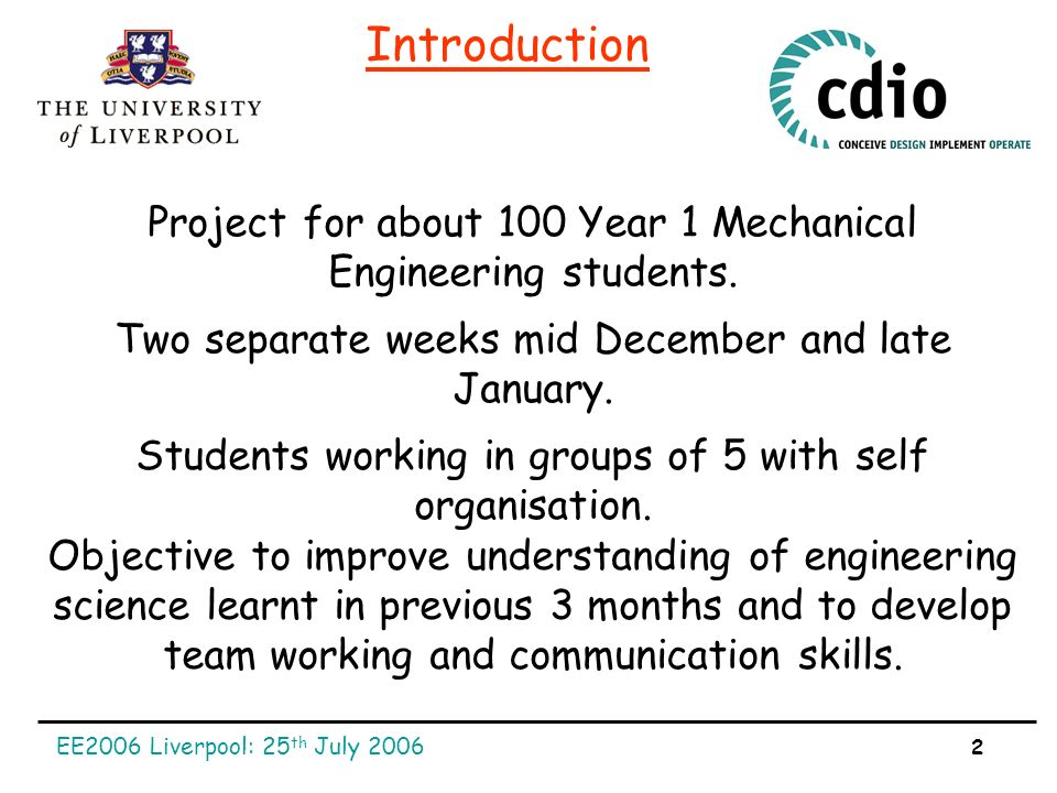 EE2006 Liverpool: 25 th July 2006 2 Introduction Project for about 100 Year 1 Mechanical Engineering students.