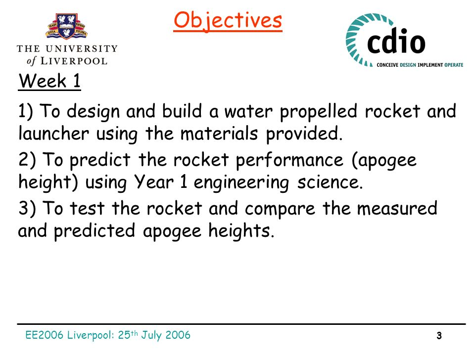 EE2006 Liverpool: 25 th July 2006 3 Objectives 1) To design and build a water propelled rocket and launcher using the materials provided.