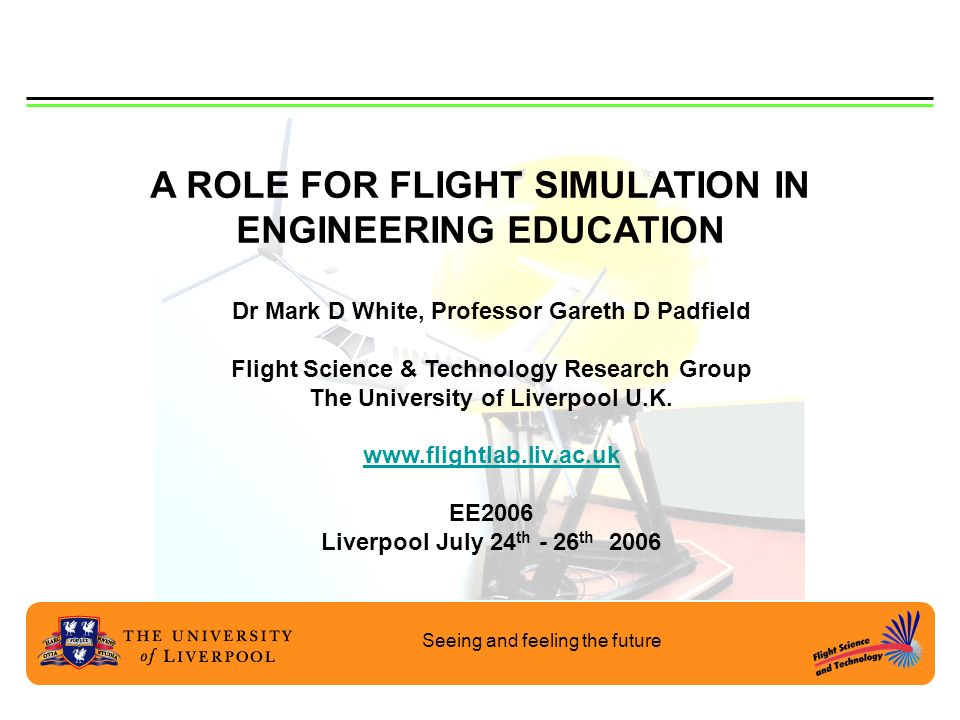 Seeing and feeling the future A ROLE FOR FLIGHT SIMULATION IN ENGINEERING EDUCATION Dr Mark D White, Professor Gareth D Padfield Flight Science & Tech