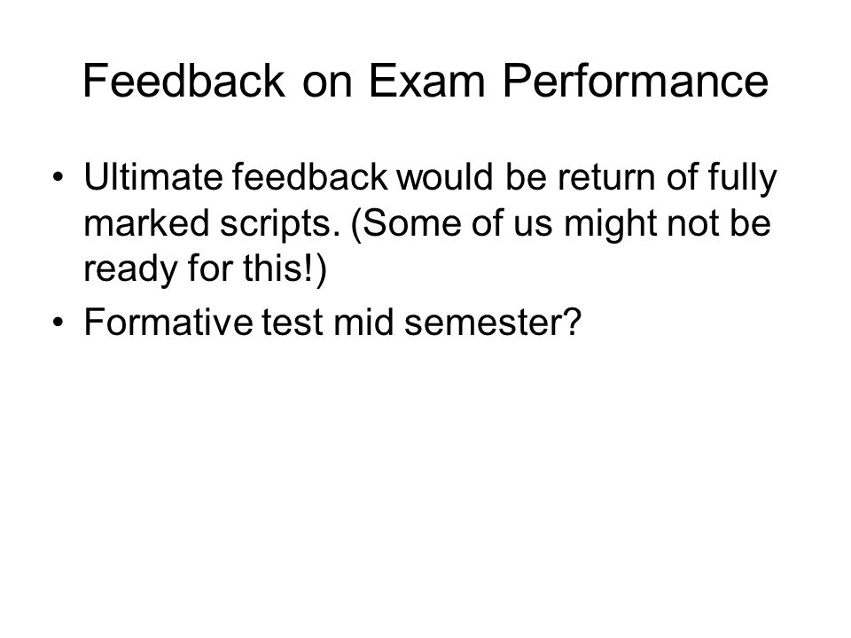 Feedback on Exam Performance Ultimate feedback would be return of fully marked scripts.