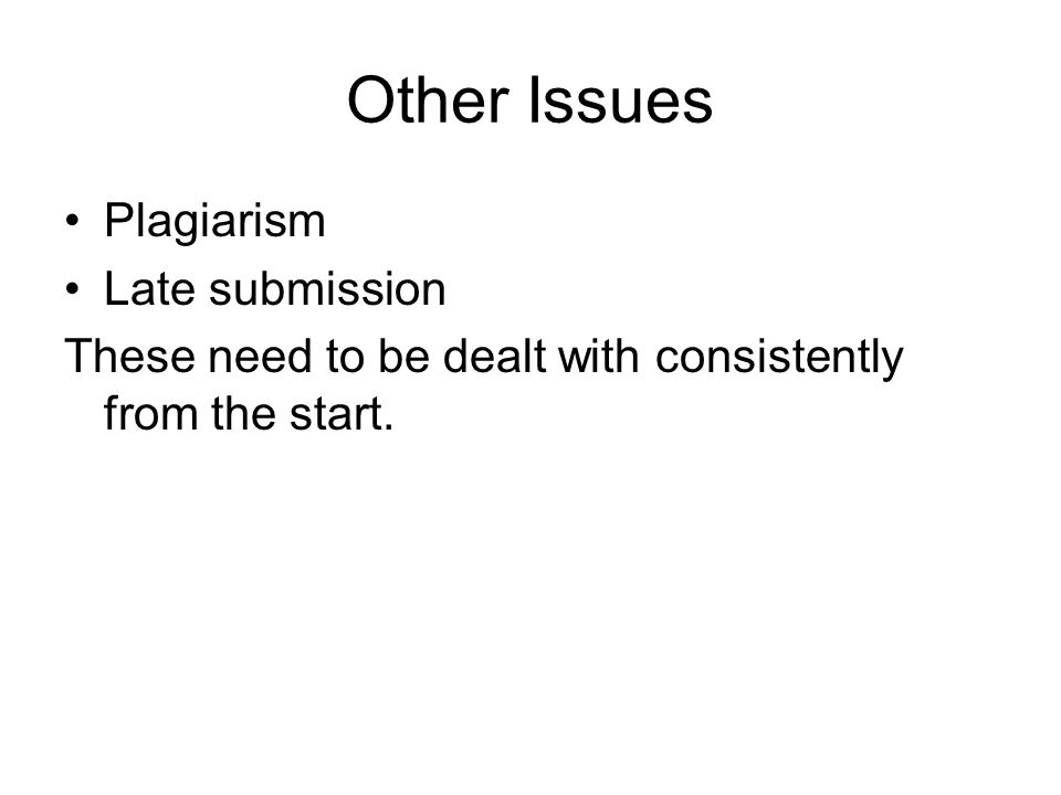 Other Issues Plagiarism Late submission These need to be dealt with consistently from the start.