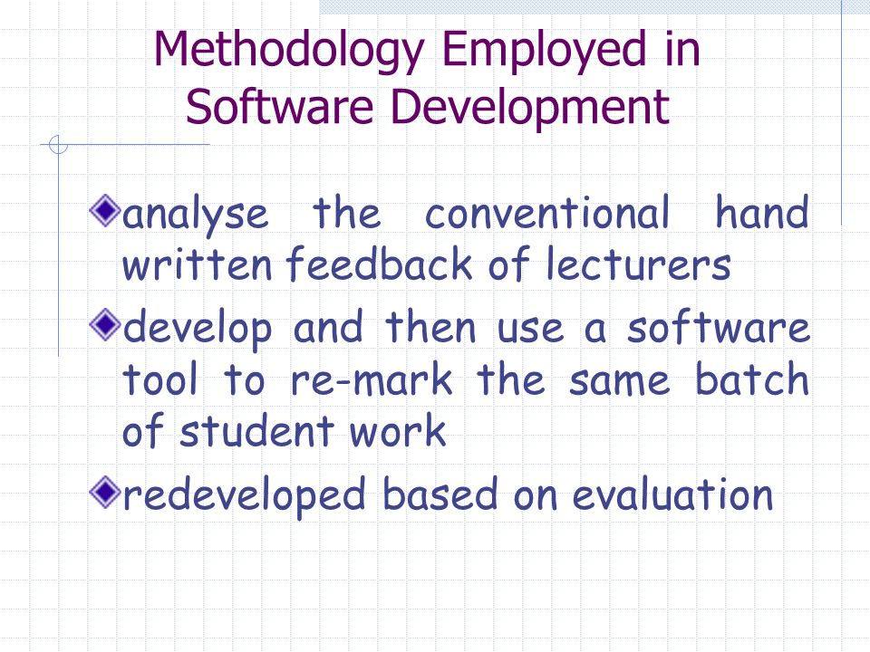 Methodology Employed in Software Development analyse the conventional hand written feedback of lecturers develop and then use a software tool to re-mark the same batch of student work redeveloped based on evaluation
