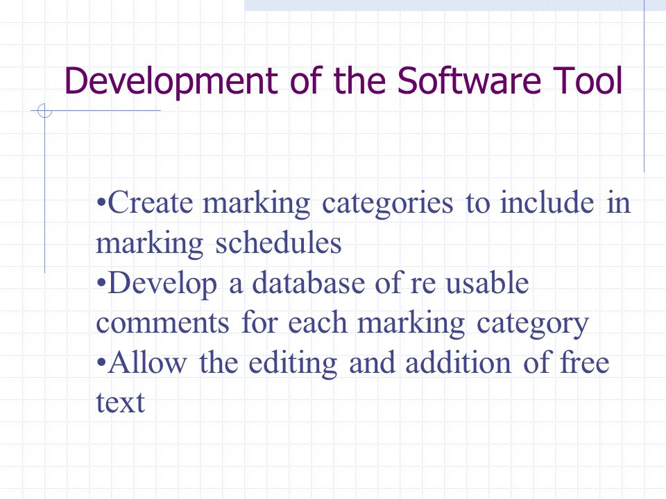 Development of the Software Tool Create marking categories to include in marking schedules Develop a database of re usable comments for each marking category Allow the editing and addition of free text