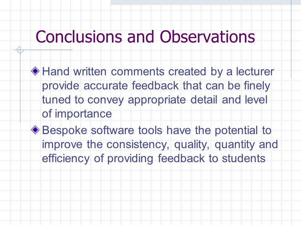 Conclusions and Observations Hand written comments created by a lecturer provide accurate feedback that can be finely tuned to convey appropriate detail and level of importance Bespoke software tools have the potential to improve the consistency, quality, quantity and efficiency of providing feedback to students