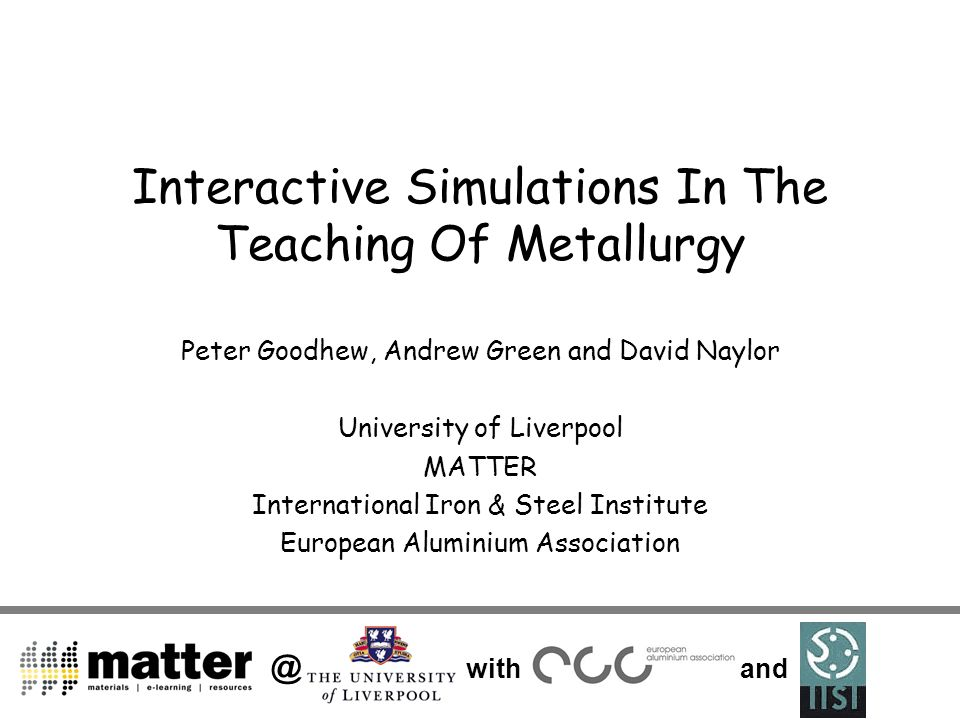 @ with and Interactive Simulations In The Teaching Of Metallurgy Peter Goodhew, Andrew Green and David Naylor University of Liverpool MATTER Internati